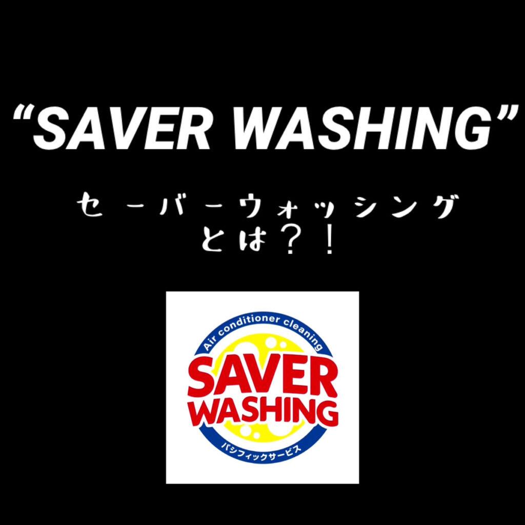 """SAVER WASHING(セーバーウォッシング)""とは~"